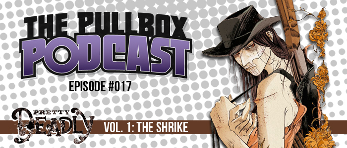 The Pullbox Podcast: Episode 017 – Pretty Deadly, Vol. 1: The Shrike